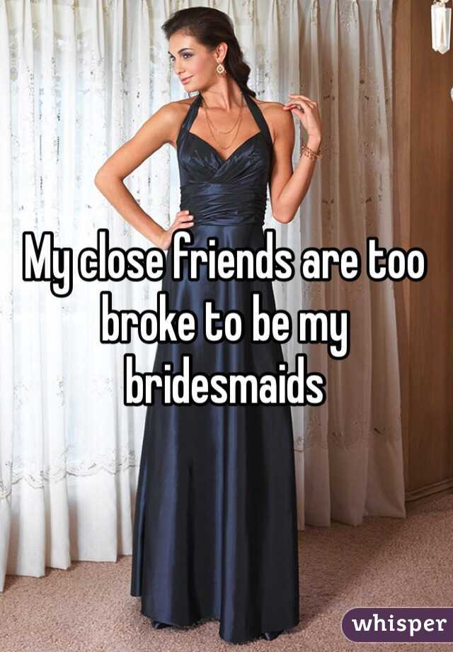 My close friends are too broke to be my bridesmaids