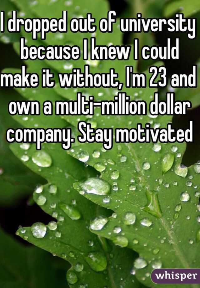 I dropped out of university because I knew I could make it without, I'm 23 and own a multi-million dollar company. Stay motivated