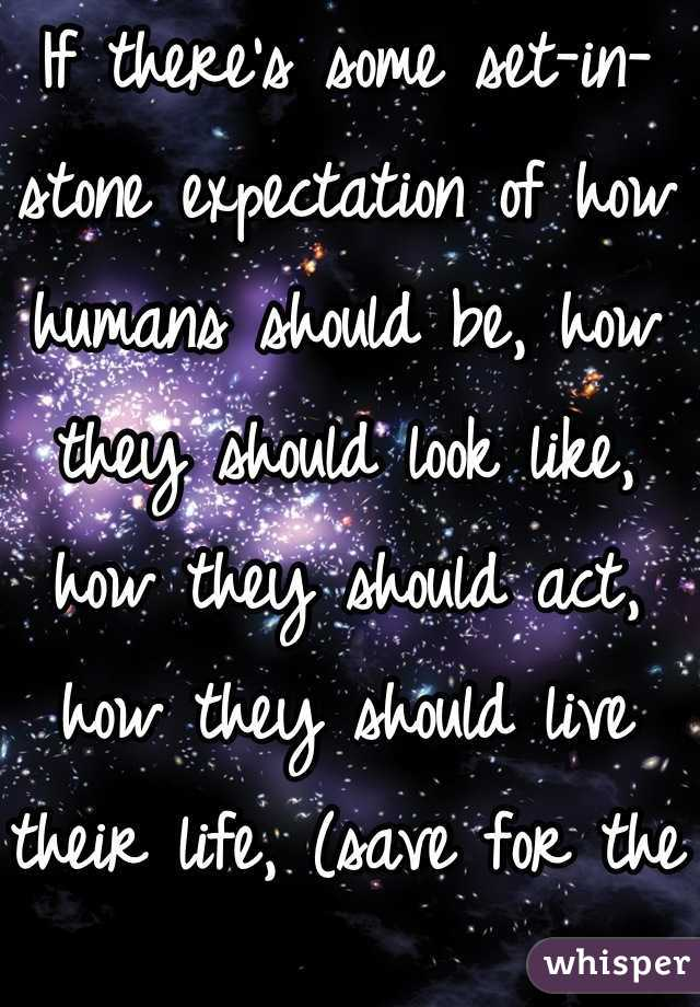 If there's some set-in-stone expectation of how humans should be, how they should look like, how they should act, how they should live their life, (save for the Bible,) I'd like to know where that rule is, because there isn't one. So live your life the way you want to. Be you. Be spectacular!