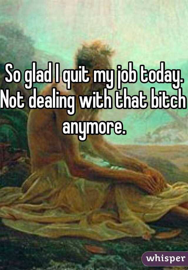 So glad I quit my job today. Not dealing with that bitch anymore.