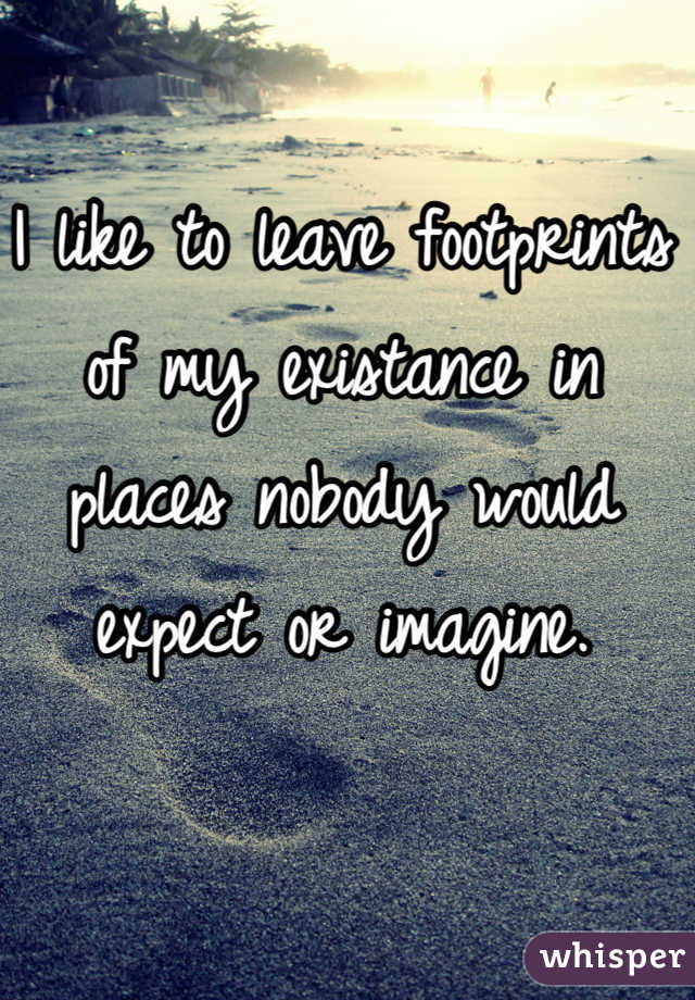 I like to leave footprints of my existance in places nobody would expect or imagine.
