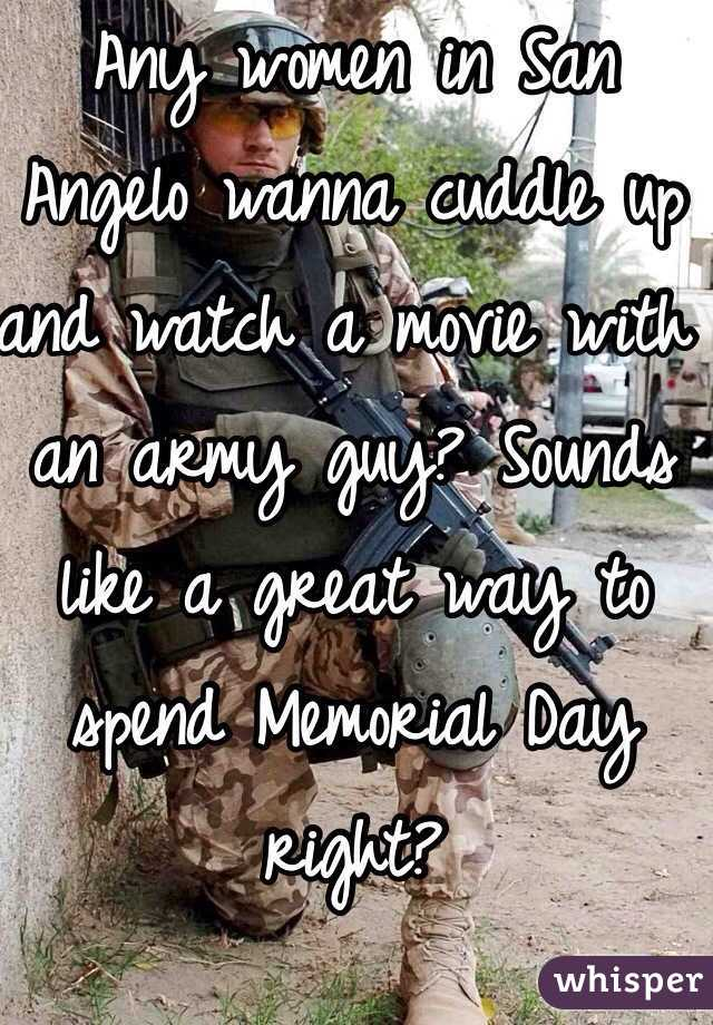 Any women in San Angelo wanna cuddle up and watch a movie with an army guy? Sounds like a great way to spend Memorial Day right?