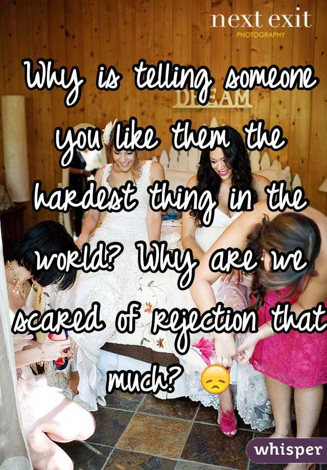 Why is telling someone you like them the hardest thing in the world? Why are we scared of rejection that much? 😞