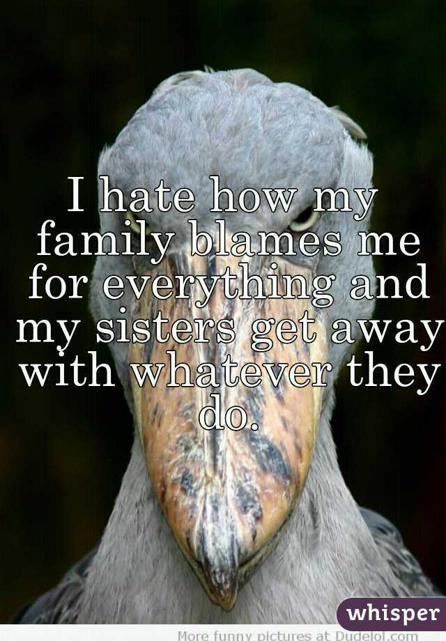 I hate how my family blames me for everything and my sisters get away with whatever they do.