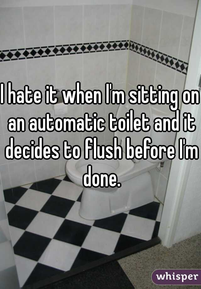 I hate it when I'm sitting on an automatic toilet and it decides to flush before I'm done.