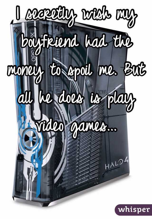 I secretly wish my boyfriend had the money to spoil me. But all he does is play video games...