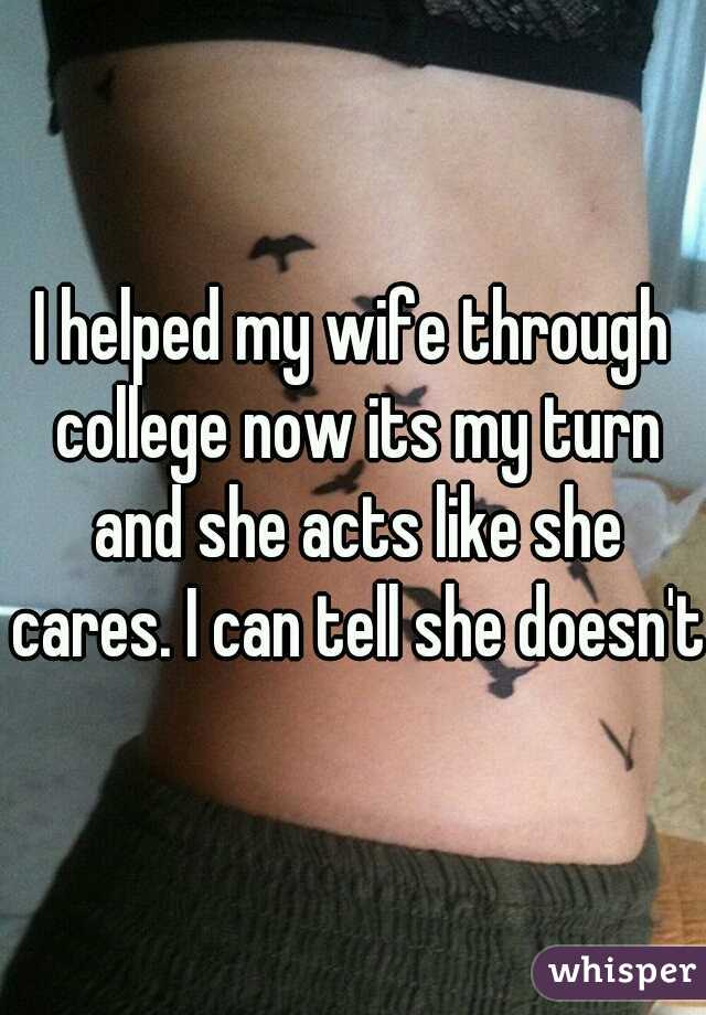 I helped my wife through college now its my turn and she acts like she cares. I can tell she doesn't.