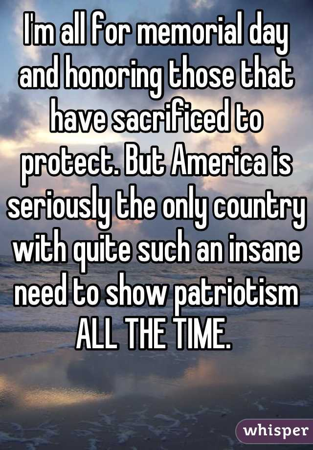 I'm all for memorial day and honoring those that have sacrificed to protect. But America is seriously the only country with quite such an insane need to show patriotism ALL THE TIME.