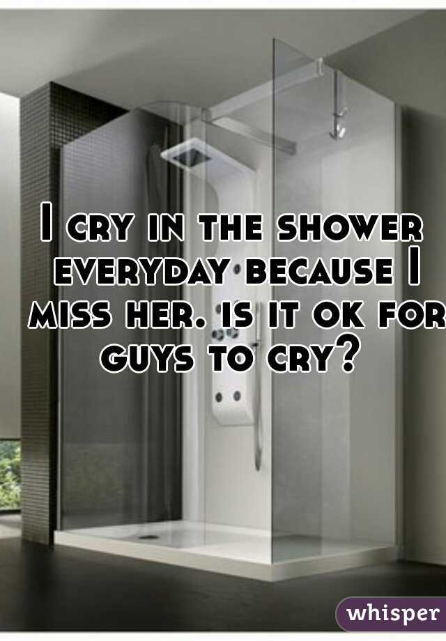 I cry in the shower everyday because I miss her. is it ok for guys to cry?
