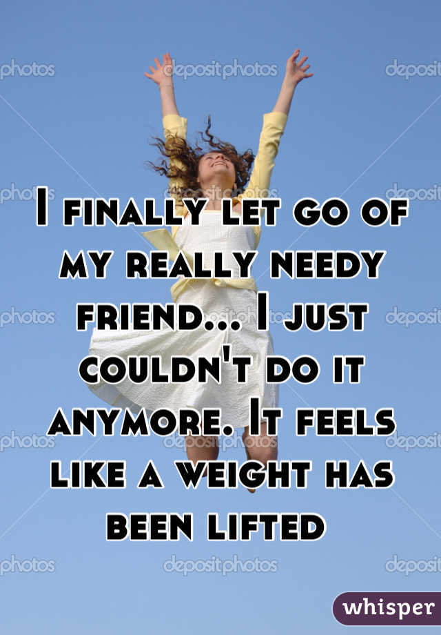 I finally let go of my really needy friend... I just couldn't do it anymore. It feels like a weight has been lifted