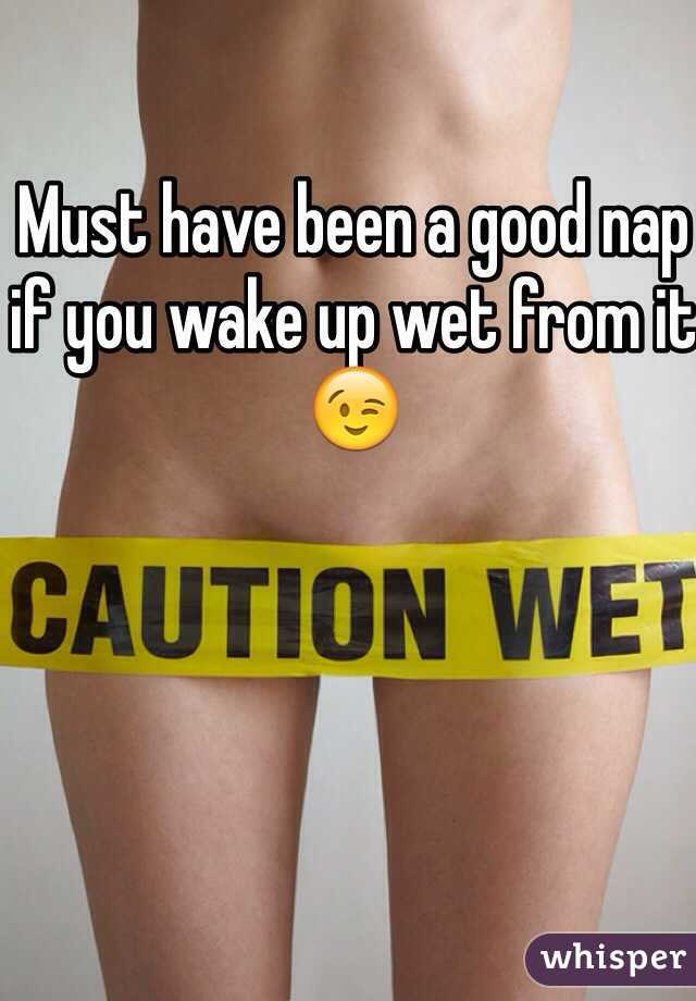 Must have been a good nap if you wake up wet from it 😉