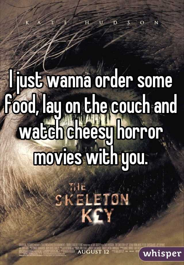 I just wanna order some food, lay on the couch and watch cheesy horror movies with you.