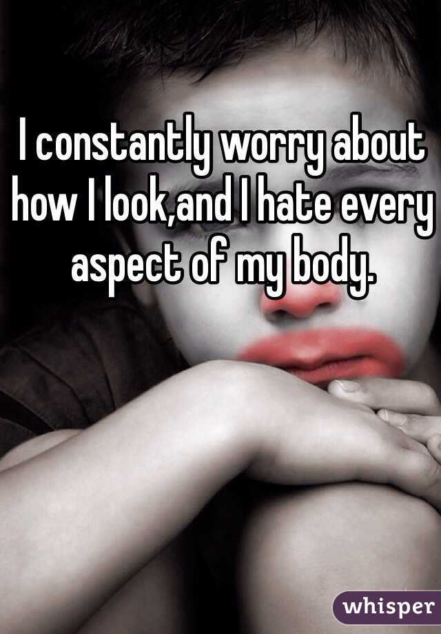 I constantly worry about how I look,and I hate every aspect of my body.