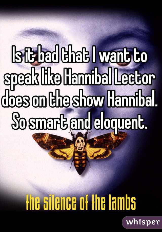 Is it bad that I want to speak like Hannibal Lector does on the show Hannibal. So smart and eloquent.