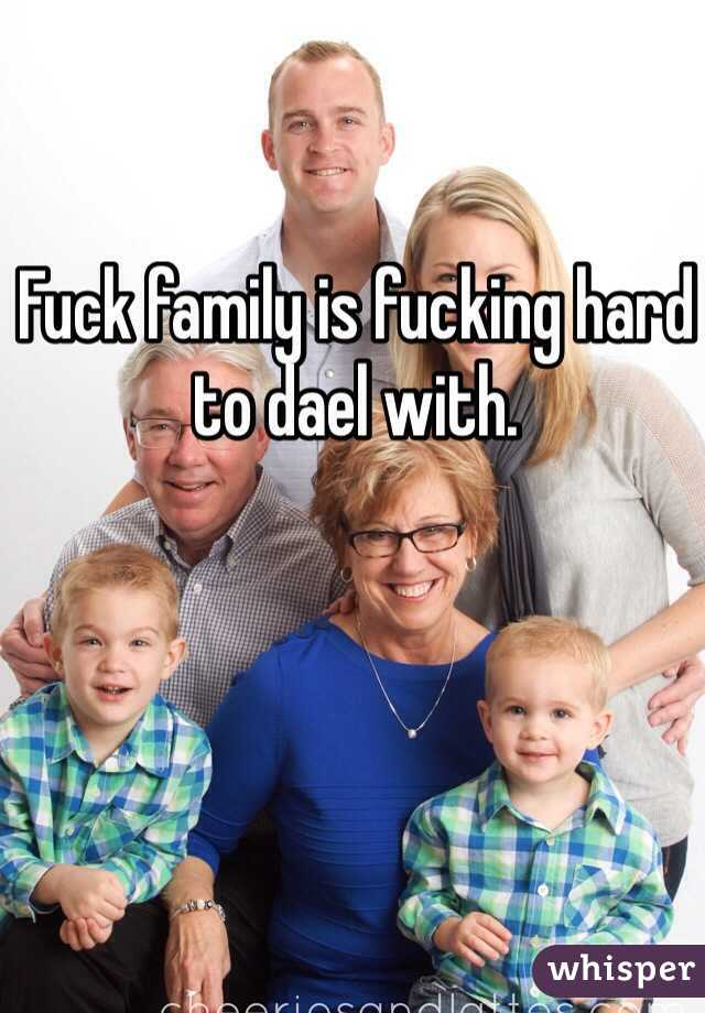 Fuck family is fucking hard to dael with.