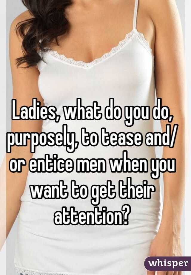 Ladies, what do you do, purposely, to tease and/or entice men when you want to get their attention?