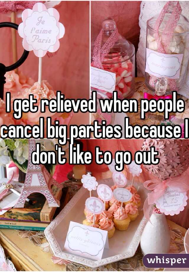 I get relieved when people cancel big parties because I don't like to go out