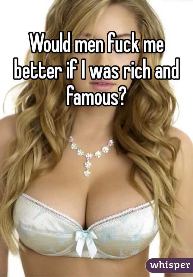 Would men fuck me better if I was rich and famous?
