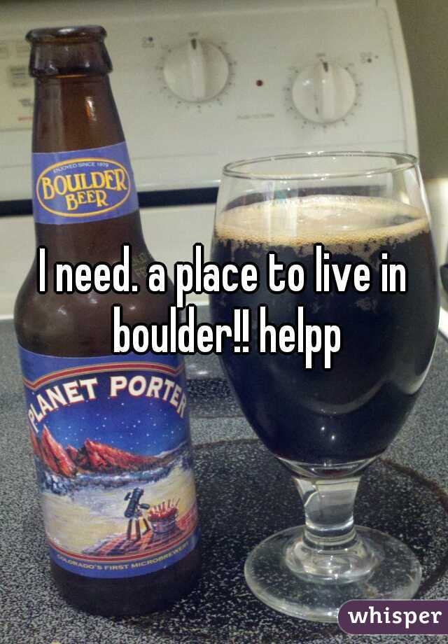I need. a place to live in boulder!! helpp