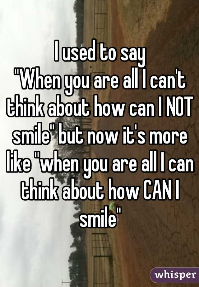 """I used to say """"When you are all I can't think about how can I NOT smile"""" but now it's more like """"when you are all I can think about how CAN I smile"""""""