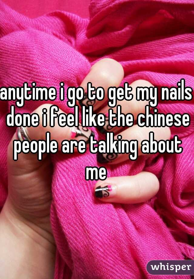 anytime i go to get my nails done i feel like the chinese people are talking about me