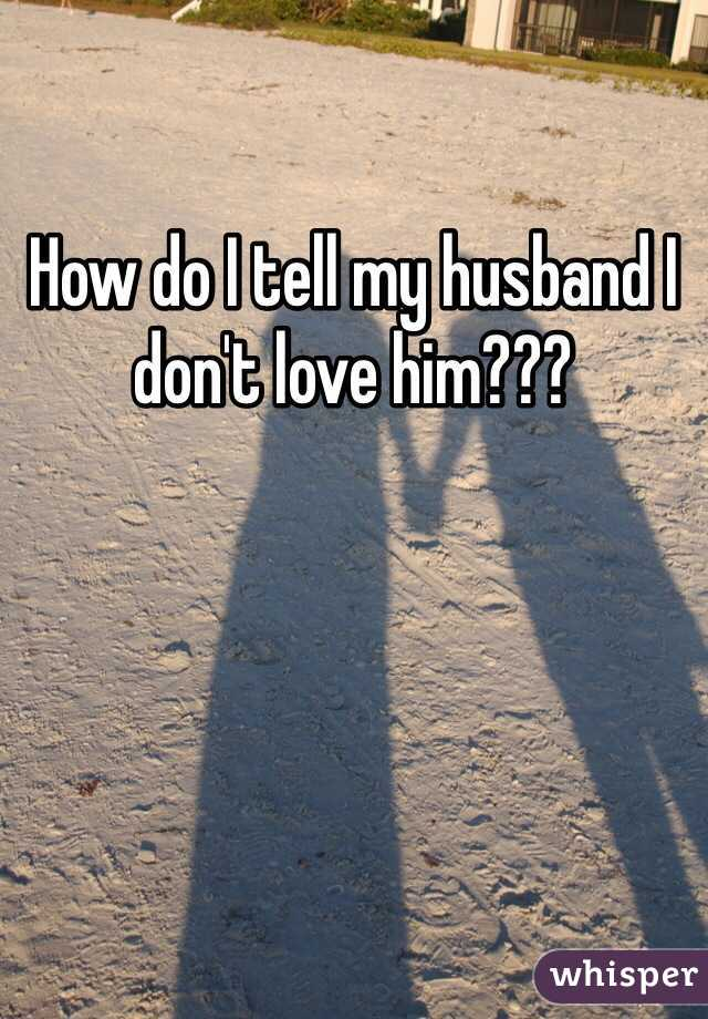 How do I tell my husband I don't love him???