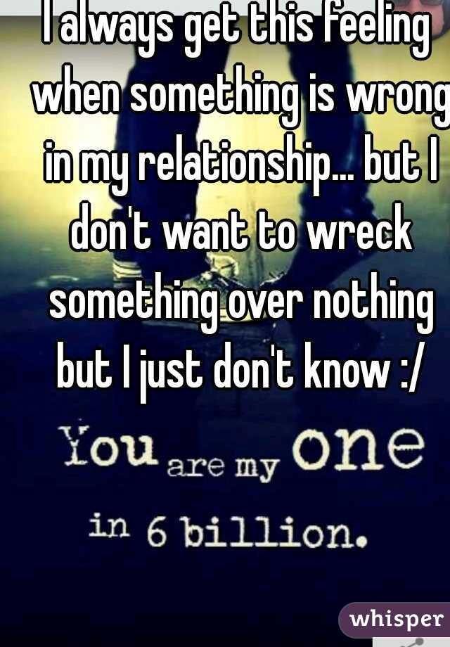 I always get this feeling when something is wrong in my relationship... but I don't want to wreck something over nothing but I just don't know :/