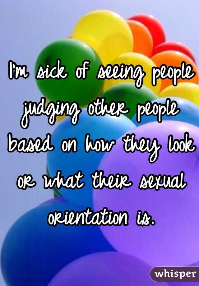 I'm sick of seeing people judging other people based on how they look or what their sexual orientation is.
