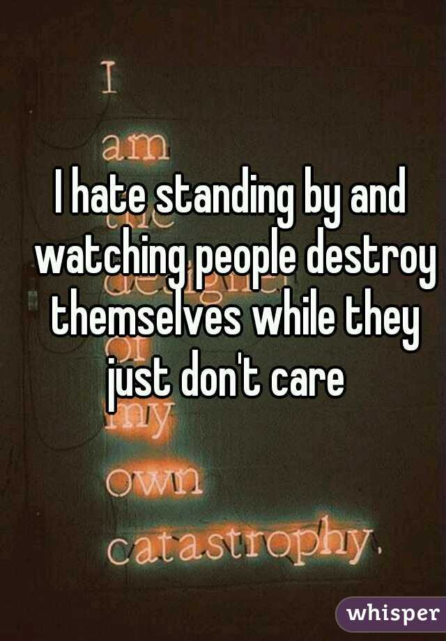 I hate standing by and watching people destroy themselves while they just don't care