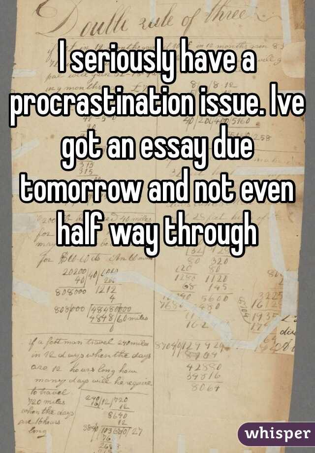 I seriously have a procrastination issue. Ive got an essay due tomorrow and not even half way through