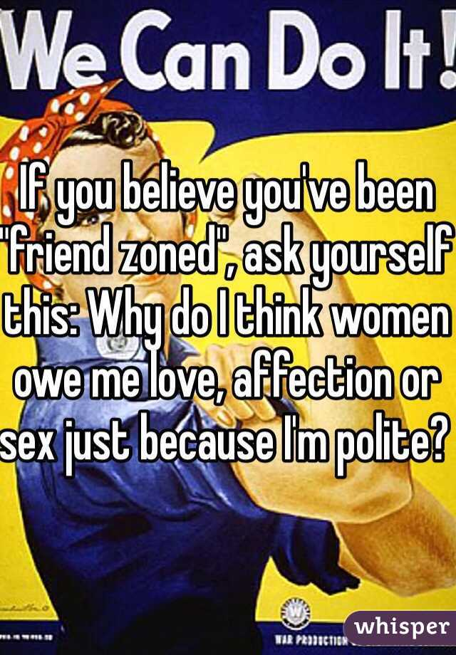 """If you believe you've been """"friend zoned"""", ask yourself this: Why do I think women owe me love, affection or sex just because I'm polite?"""