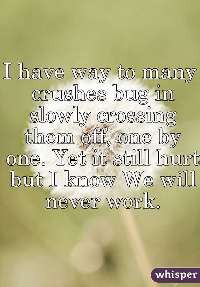 I have way to many crushes bug in slowly crossing them off, one by one. Yet it still hurt but I know We will never work.