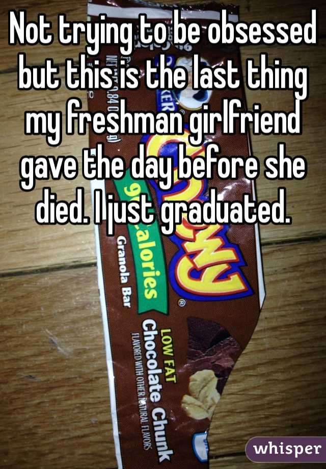 Not trying to be obsessed but this is the last thing my freshman girlfriend gave the day before she died. I just graduated.