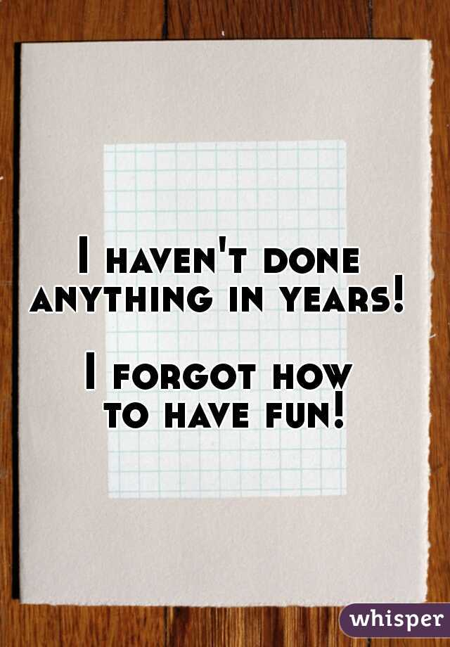 I haven't done  anything in years!     I forgot how  to have fun!