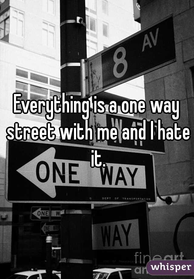 Everything is a one way street with me and I hate it.