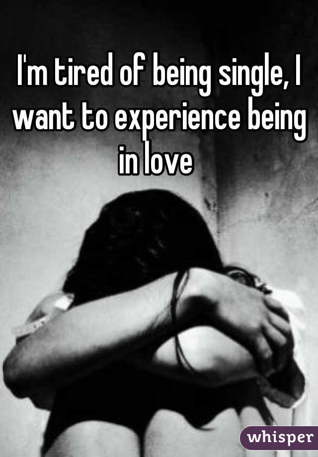I'm tired of being single, I want to experience being in love