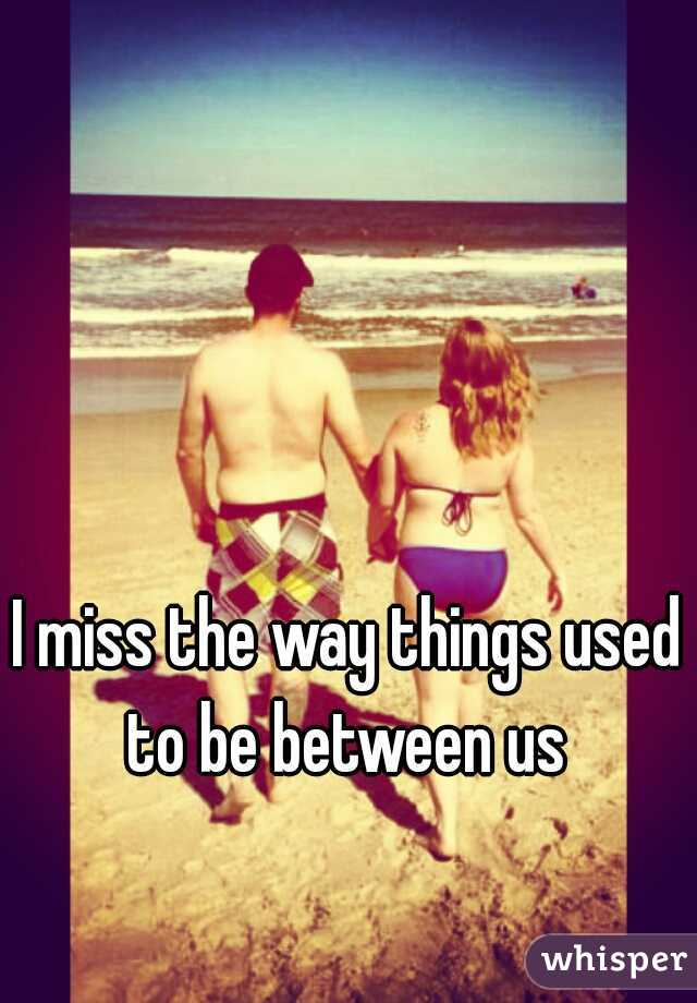 I miss the way things used to be between us