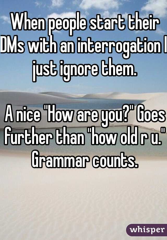 """When people start their DMs with an interrogation I just ignore them.   A nice """"How are you?"""" Goes further than """"how old r u.""""  Grammar counts."""