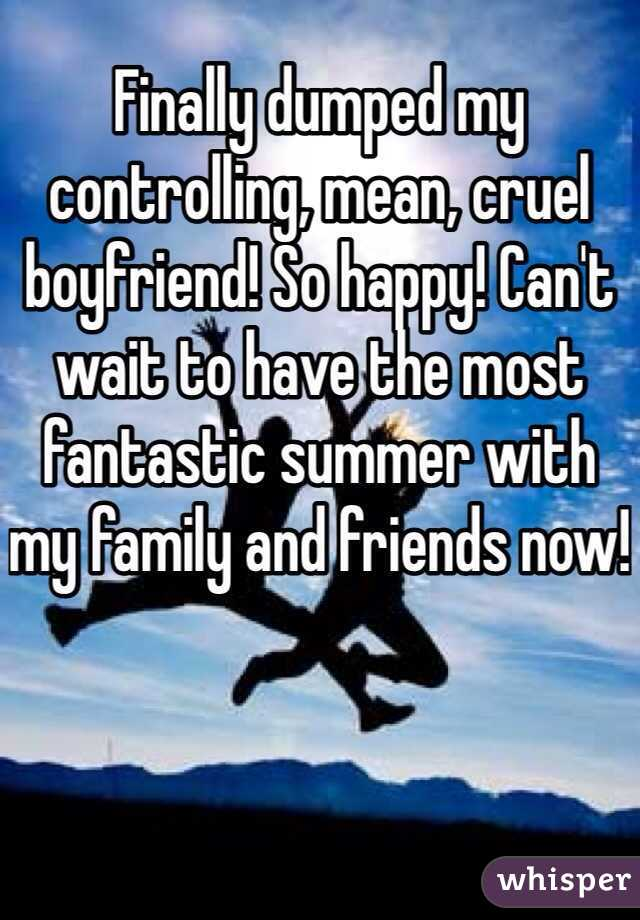 Finally dumped my controlling, mean, cruel boyfriend! So happy! Can't wait to have the most fantastic summer with my family and friends now!