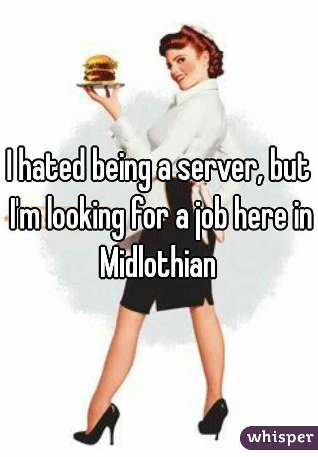 I hated being a server, but I'm looking for a job here in Midlothian