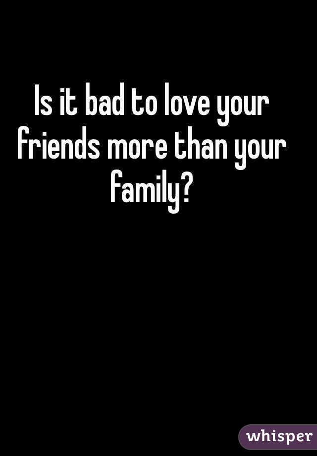 Is it bad to love your friends more than your family?