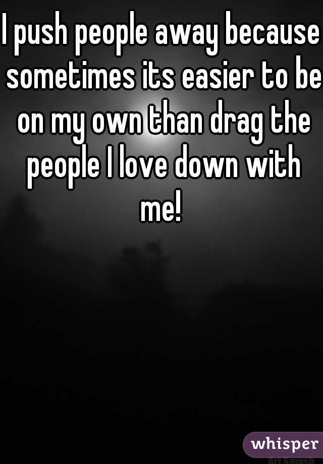 I push people away because sometimes its easier to be on my own than drag the people I love down with me!