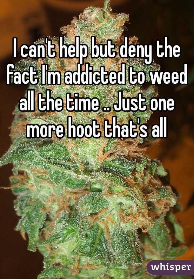 I can't help but deny the fact I'm addicted to weed all the time .. Just one more hoot that's all