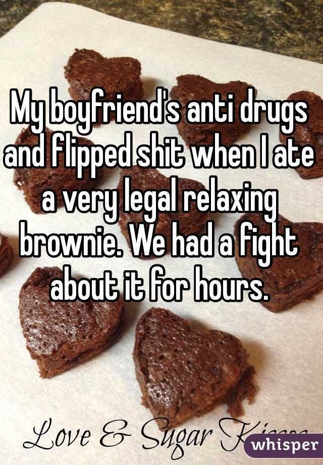 My boyfriend's anti drugs and flipped shit when I ate a very legal relaxing brownie. We had a fight about it for hours.