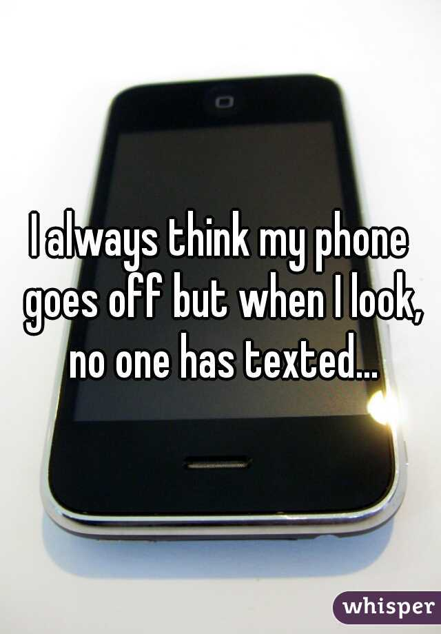 I always think my phone goes off but when I look, no one has texted...