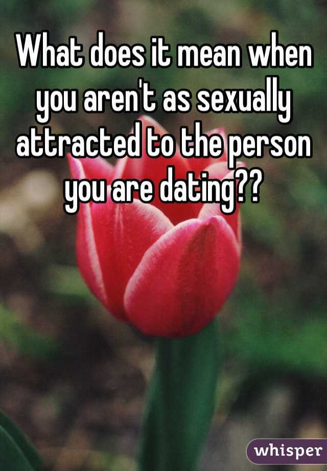 What does it mean when you aren't as sexually attracted to the person you are dating??