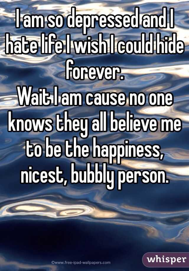 I am so depressed and I hate life I wish I could hide forever. Wait I am cause no one knows they all believe me to be the happiness, nicest, bubbly person.