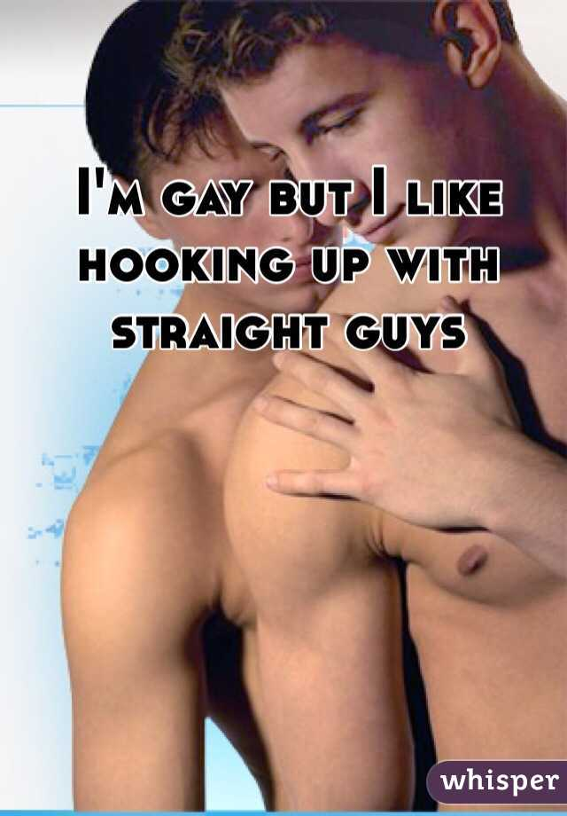 I'm gay but I like hooking up with straight guys