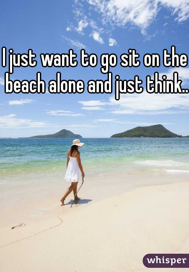 I just want to go sit on the beach alone and just think...