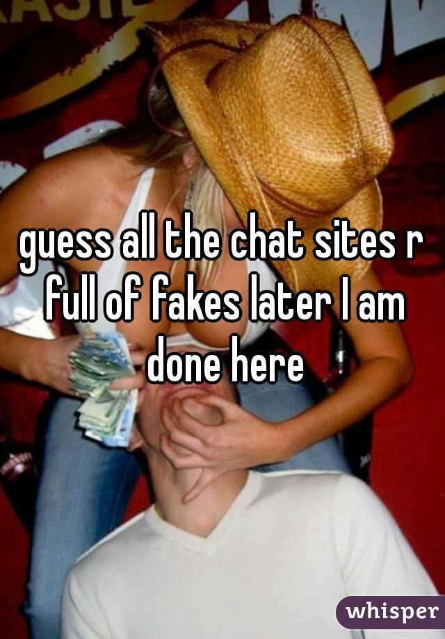 guess all the chat sites r full of fakes later I am done here
